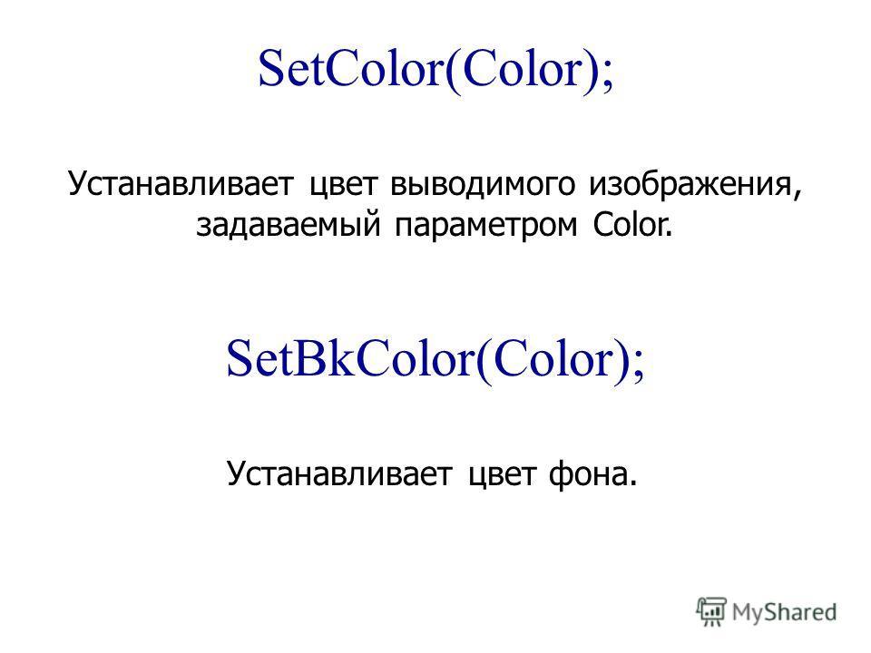 SetColor(Color); Устанавливает цвет выводимого изображения, задаваемый параметром Color. SetBkColor(Color); Устанавливает цвет фона.