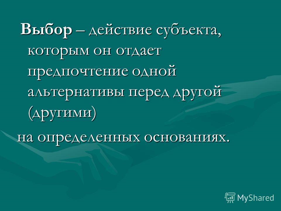 Выбор – действие субъекта, которым он отдает предпочтение одной альтернативы перед другой (другими) Выбор – действие субъекта, которым он отдает предпочтение одной альтернативы перед другой (другими) на определенных основаниях.