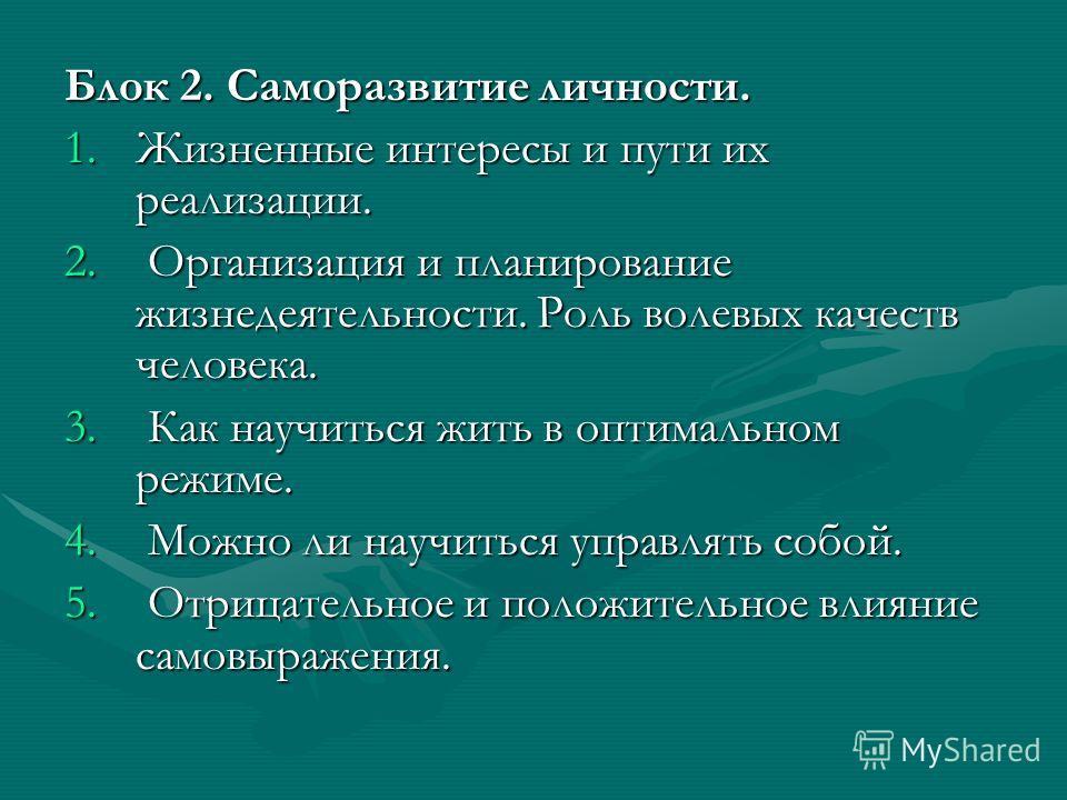 Блок 2. Саморазвитие личности. 1.Жизненные интересы и пути их реализации. 2. Организация и планирование жизнедеятельности. Роль волевых качеств человека. 3. Как научиться жить в оптимальном режиме. 4. Можно ли научиться управлять собой. 5. Отрицатель