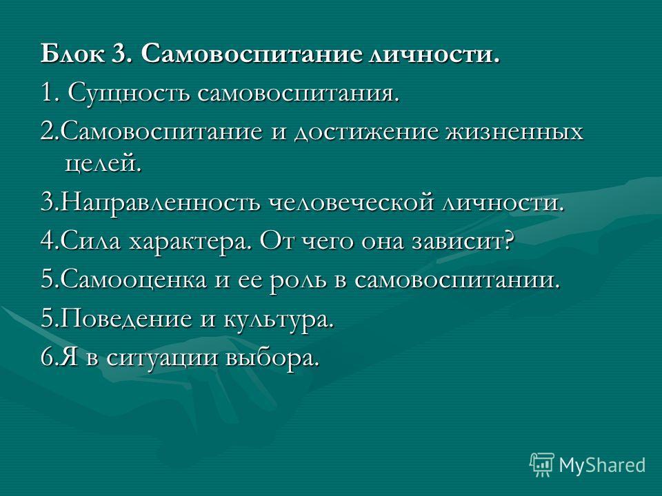 Блок 3. Самовоспитание личности. 1. Сущность самовоспитания. 2.Самовоспитание и достижение жизненных целей. 3.Направленность человеческой личности. 4.Сила характера. От чего она зависит? 5.Самооценка и ее роль в самовоспитании. 5.Поведение и культура