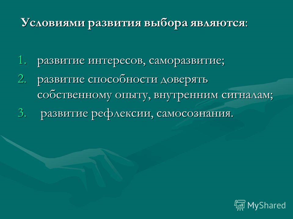 Условиями развития выбора являются: Условиями развития выбора являются: 1.развитие интересов, саморазвитие; 2.развитие способности доверять собственному опыту, внутренним сигналам; 3. развитие рефлексии, самосознания.