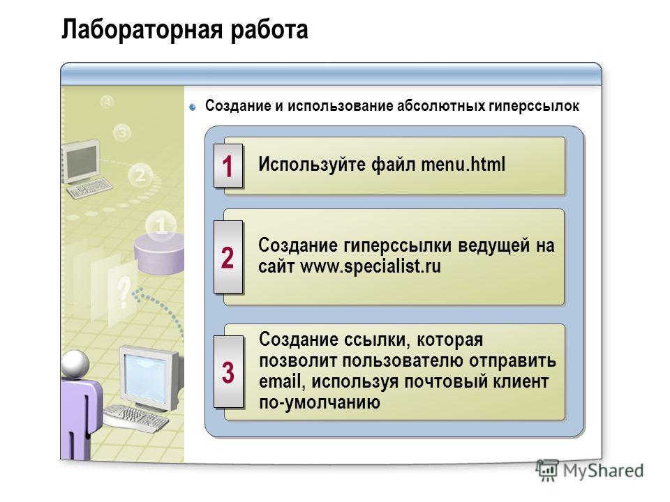 Лабораторная работа Создание и использование абсолютных гиперссылок Используйте файл menu.html 1 1 Создание гиперссылки ведущей на сайт www.specialist.ru 2 2 Создание ссылки, которая позволит пользователю отправить email, используя почтовый клиент по