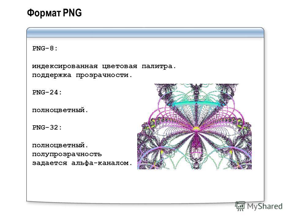 Формат PNG PNG-8: индексированная цветовая палитра. поддержка прозрачности. PNG-24: полноцветный. PNG-32: полноцветный. полупрозрачность задается альфа-каналом.