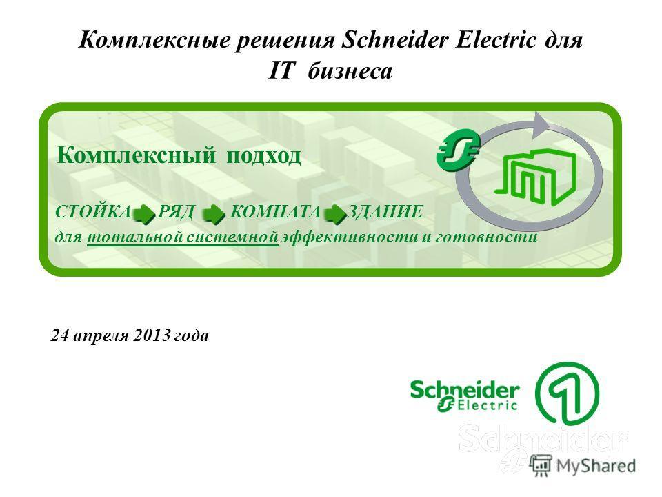 Комплексные решения Schneider Electric для IT бизнеса 24 апреля 2013 года Комплексный подход СТОЙКА РЯД КОМНАТА ЗДАНИЕ для тотальной системной эффективности и готовности