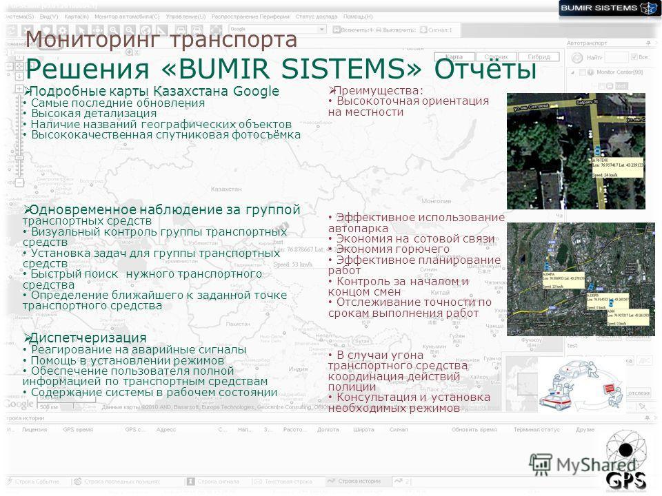 Мониторинг транспорта Решения «BUMIR SISTEMS» Отчёты Подробные карты Казахстана Google Самые последние обновления Высокая детализация Наличие названий географических объектов Высококачественная спутниковая фотосъёмка Одновременное наблюдение за групп