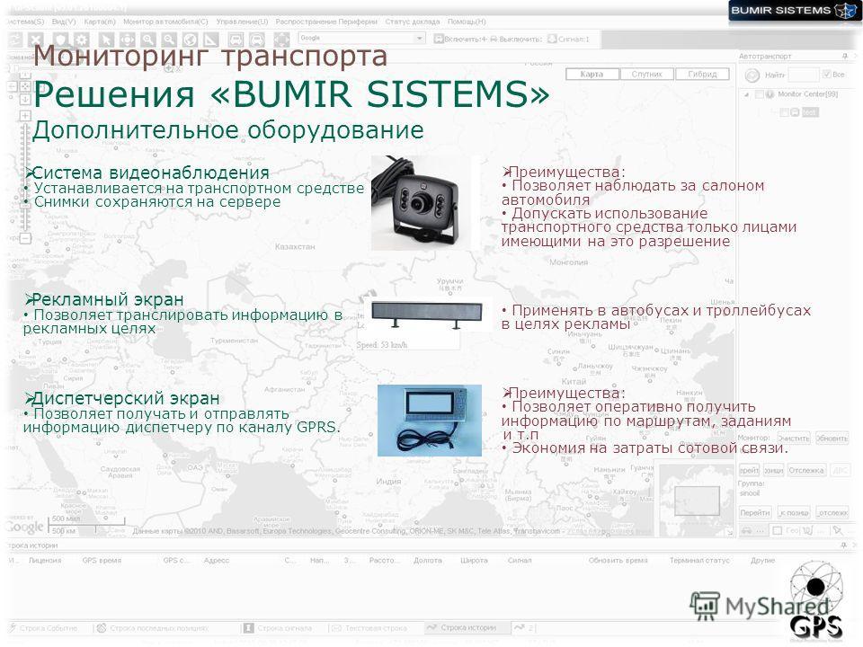 Мониторинг транспорта Решения «BUMIR SISTEMS» Дополнительное оборудование Система видеонаблюдения Устанавливается на транспортном средстве Снимки сохраняются на сервере Рекламный экран Позволяет транслировать информацию в рекламных целях Диспетчерски