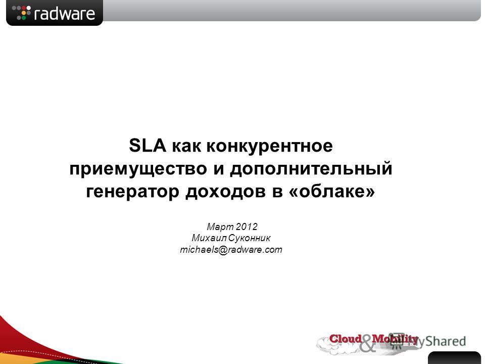 SLA как конкурентное приемущество и дополнительный генератор доходов в «облаке» Март 2012 Михаил Суконник michaels@radware.com