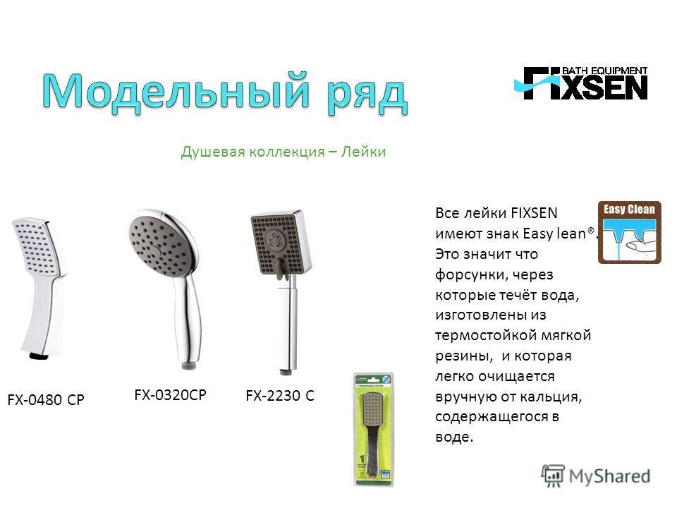 - Душевая коллекция – Лейки Все лейки FIXSEN имеют знак Easy lean®. Это значит что форсунки, через которые течёт вода, изготовлены из термостойкой мягкой резины, и которая легко очищается вручную от кальция, содержащегося в воде. FX-0480 CP FX-0320CP
