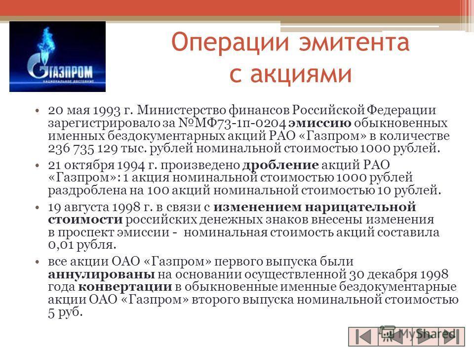 Операции эмитента с акциями 20 мая 1993 г. Министерство финансов Российской Федерации зарегистрировало за МФ73-1п-0204 эмиссию обыкновенных именных бездокументарных акций РАО «Газпром» в количестве 236 735 129 тыс. рублей номинальной стоимостью 1000