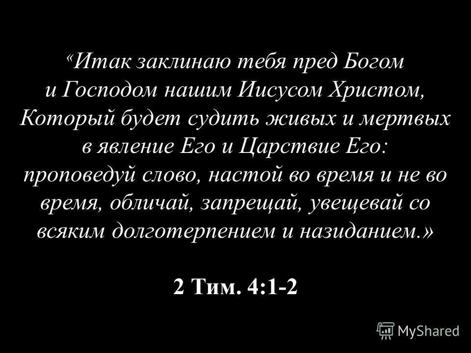 « Итак заклинаю тебя пред Богом и Господом нашим Иисусом Христом, Который будет судить живых и мертвых в явление Его и Царствие Его: проповедуй слово, настой во время и не во время, обличай, запрещай, увещевай со всяким долготерпением и назиданием.»