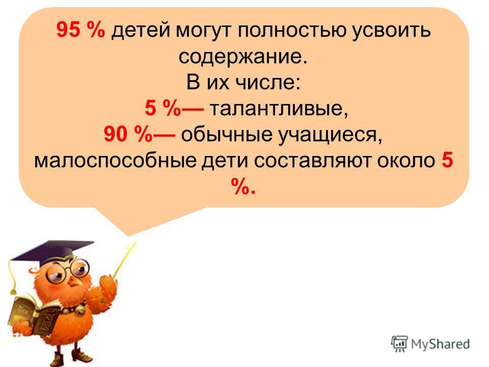 95 % детей могут полностью усвоить содержание. В их числе: 5 % талантливые, 90 % обычные учащиеся, малоспособные дети составляют около 5 %.