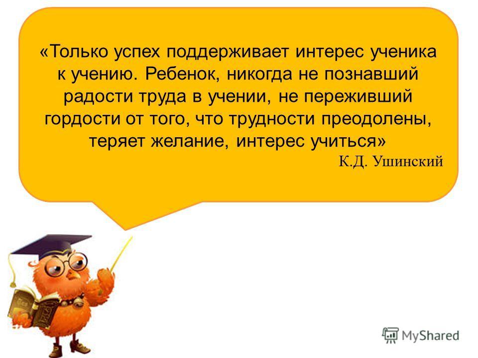 «Только успех поддерживает интерес ученика к учению. Ребенок, никогда не познавший радости труда в учении, не переживший гордости от того, что трудности преодолены, теряет желание, интерес учиться» К.Д. Ушинский
