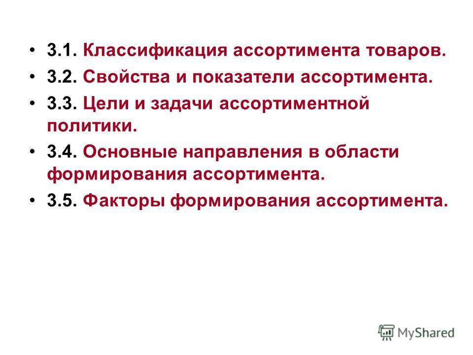 3.1. Классификация ассортимента товаров. 3.2. Свойства и показатели ассортимента. 3.3. Цели и задачи ассортиментной политики. 3.4. Основные направления в области формирования ассортимента. 3.5. Факторы формирования ассортимента.