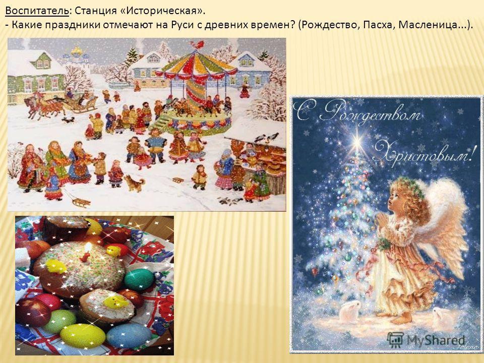Воспитатель: Станция «Историческая». - Какие праздники отмечают на Руси с древних времен? (Рождество, Пасха, Масленица...).
