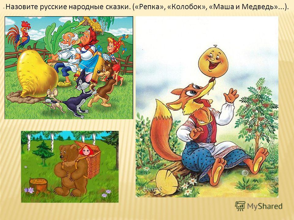 - Назовите русские народные сказки. («Репка», «Колобок», «Маша и Медведь»...).