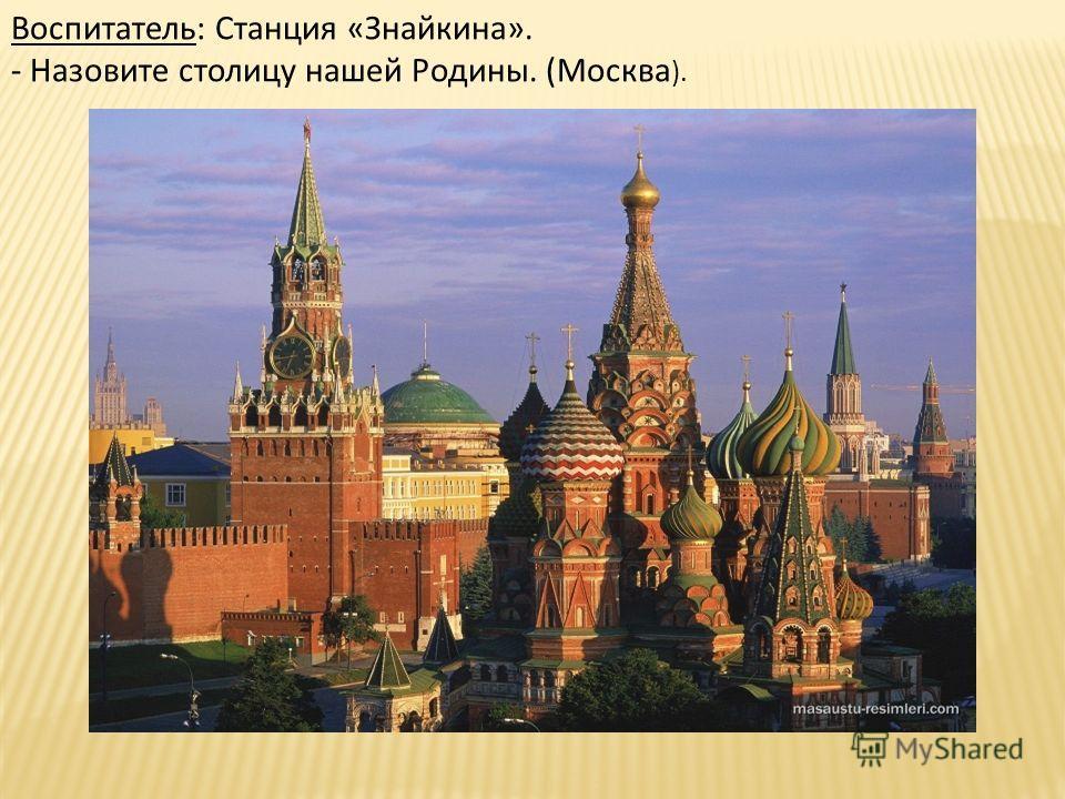 Воспитатель: Станция «Знайкина». - Назовите столицу нашей Родины. (Москва ).