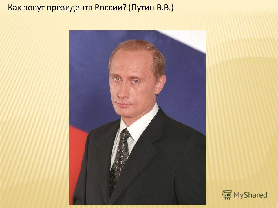 - Как зовут президента России? (Путин В.В.)