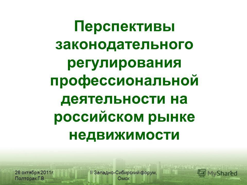 26 октября 2011г. Полторак Г.В. II Западно-Сибирский форум, Омск 1 Перспективы законодательного регулирования профессиональной деятельности на российском рынке недвижимости