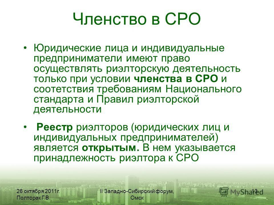 26 октября 2011г. Полторак Г.В. II Западно-Сибирский форум, Омск 13 Членство в СРО Юридические лица и индивидуальные предприниматели имеют право осуществлять риэлторскую деятельность только при условии членства в СРО и соотетствия требованиям Национа