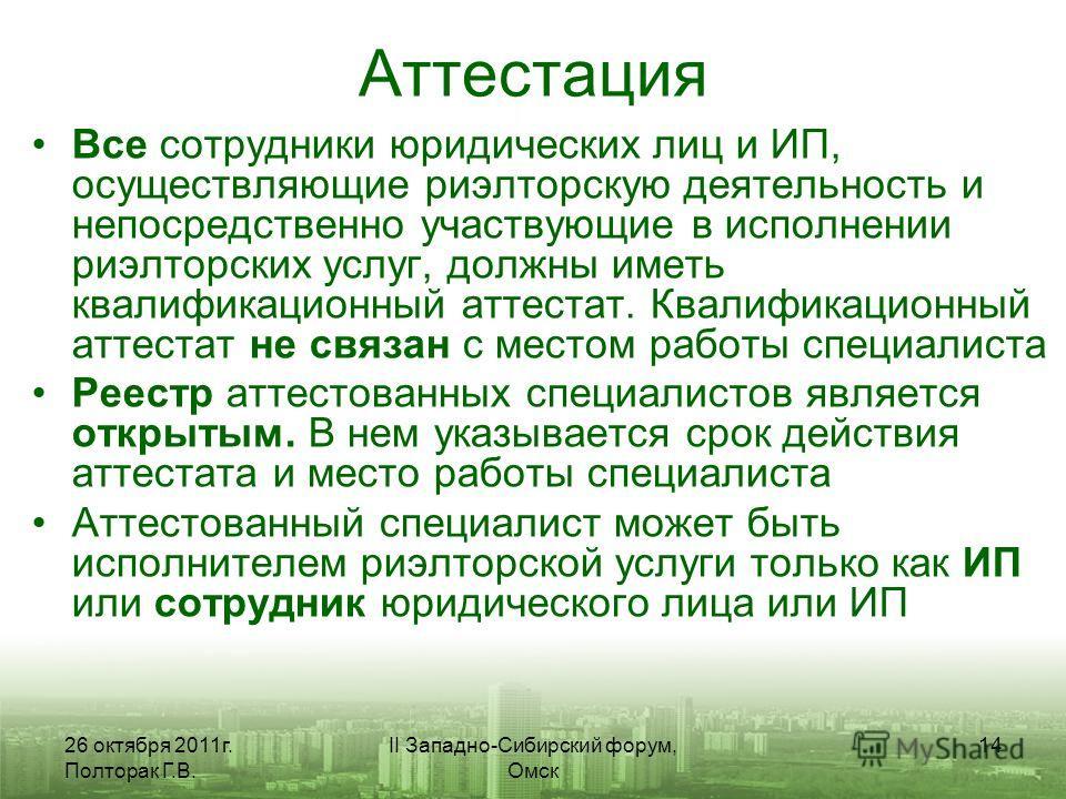 26 октября 2011г. Полторак Г.В. II Западно-Сибирский форум, Омск 14 Аттестация Все сотрудники юридических лиц и ИП, осуществляющие риэлторскую деятельность и непосредственно участвующие в исполнении риэлторских услуг, должны иметь квалификационный ат