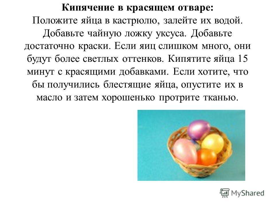 Кипячение в красящем отваре: Положите яйца в кастрюлю, залейте их водой. Добавьте чайную ложку уксуса. Добавьте достаточно краски. Если яиц слишком много, они будут более светлых оттенков. Кипятите яйца 15 минут с красящими добавками. Если хотите, чт