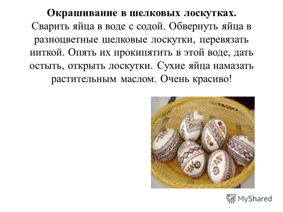 Окрашивание в шелковых лоскутках. Сварить яйца в воде с содой. Обвернуть яйца в разноцветные шелковые лоскутки, перевязать ниткой. Опять их прокипятить в этой воде, дать остыть, открыть лоскутки. Сухие яйца намазать растительным маслом. Очень красиво