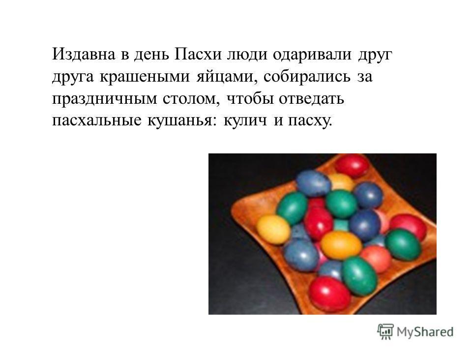 Издавна в день Пасхи люди одаривали друг друга крашеными яйцами, собирались за праздничным столом, чтобы отведать пасхальные кушанья: кулич и пасху.