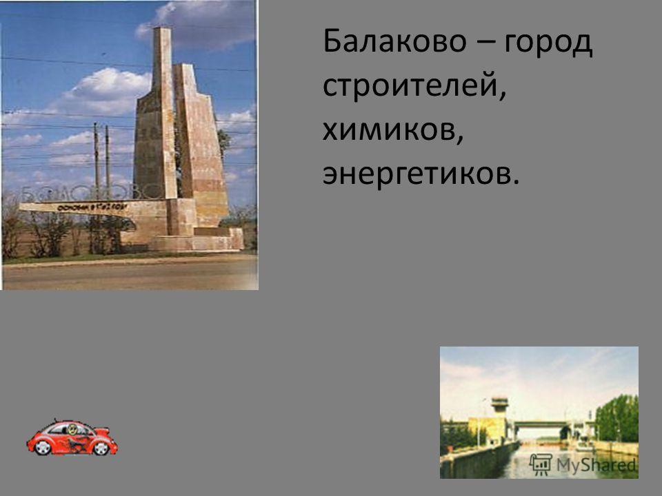 Балаково – город строителей, химиков, энергетиков.