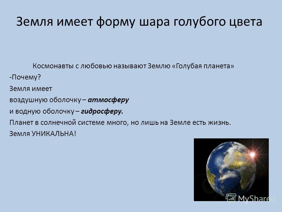 Земля имеет форму шара голубого цвета Космонавты с любовью называют Землю «Голубая планета» -Почему? Земля имеет воздушную оболочку – атмосферу и водную оболочку – гидросферу. Планет в солнечной системе много, но лишь на Земле есть жизнь. Земля УНИКА