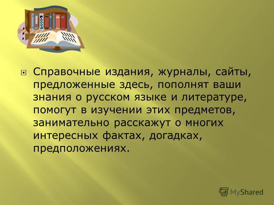 Справочные издания, журналы, сайты, предложенные здесь, пополнят ваши знания о русском языке и литературе, помогут в изучении этих предметов, занимательно расскажут о многих интересных фактах, догадках, предположениях.