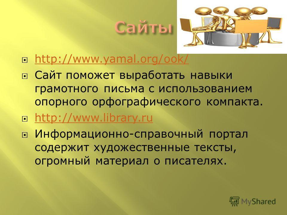 http://www.yamal.org/ook/ Сайт поможет выработать навыки грамотного письма с использованием опорного орфографического компакта. http://www.library.ru Информационно-справочный портал содержит художественные тексты, огромный материал о писателях.