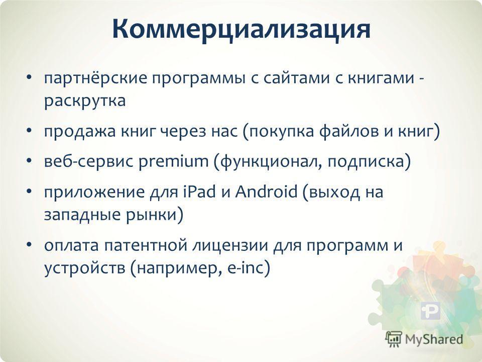Коммерциализация партнёрские программы с сайтами с книгами - раскрутка продажа книг через нас (покупка файлов и книг) веб-сервис premium (функционал, подписка) приложение для iPad и Android (выход на западные рынки) оплата патентной лицензии для прог