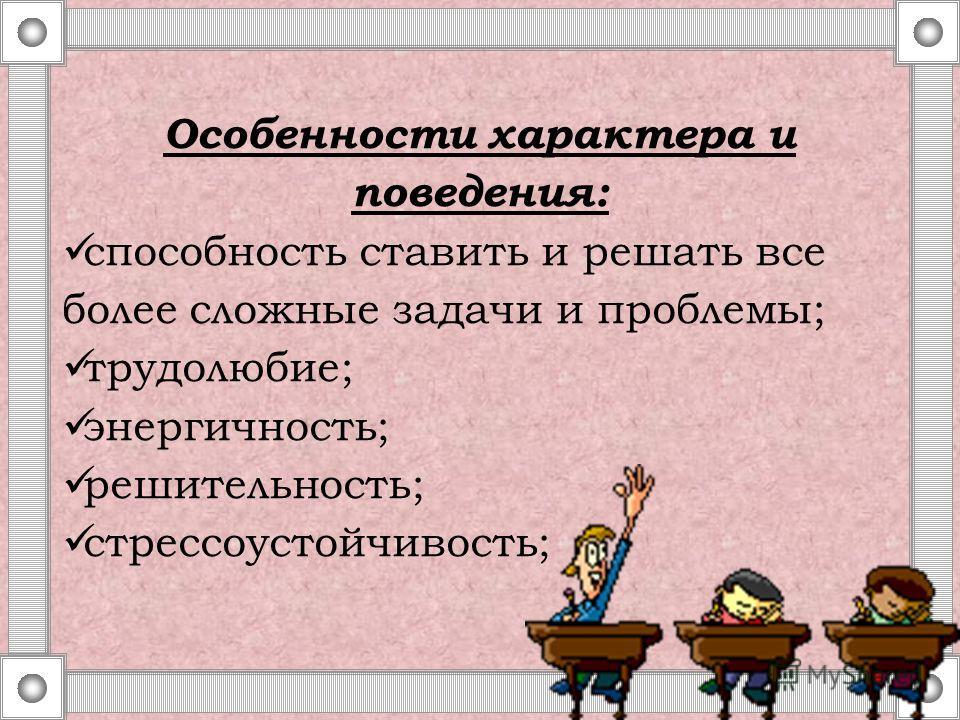 Особенности характера и поведения: способность ставить и решать все более сложные задачи и проблемы; трудолюбие; энергичность; решительность; стрессоустойчивость;