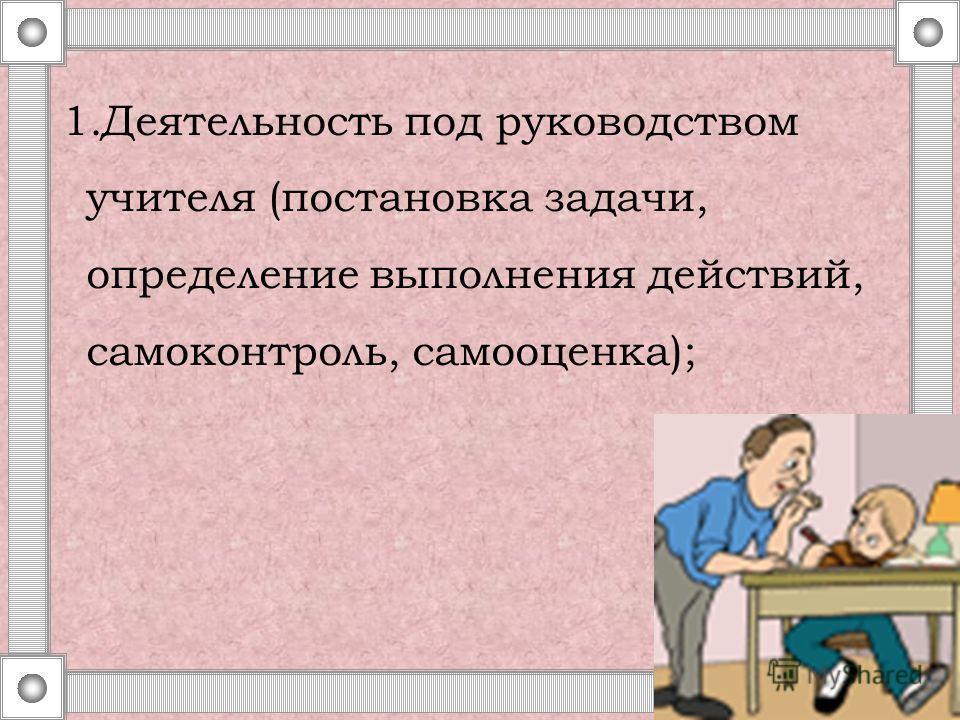 1.Деятельность под руководством учителя (постановка задачи, определение выполнения действий, самоконтроль, самооценка);