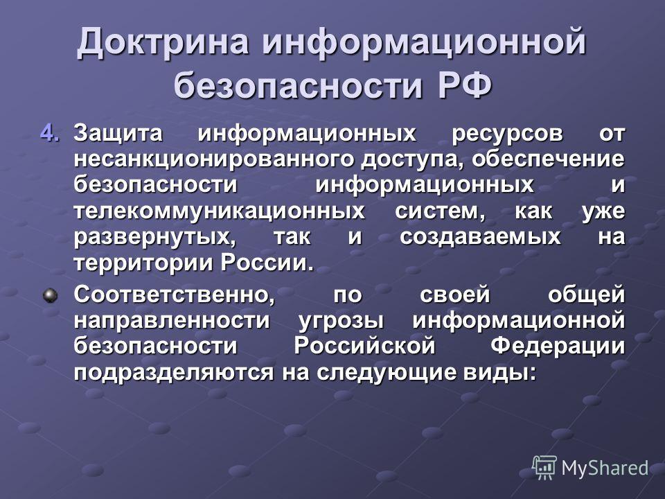 Доктрина информационной безопасности РФ 4.Защита информационных ресурсов от несанкционированного доступа, обеспечение безопасности информационных и телекоммуникационных систем, как уже развернутых, так и создаваемых на территории России. Соответствен