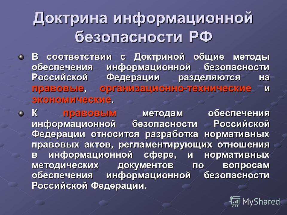 Доктрина информационной безопасности РФ В соответствии с Доктриной общие методы обеспечения информационной безопасности Российской Федерации разделяются на правовые, организационно-технические и экономические. К правовым методам обеспечения информаци