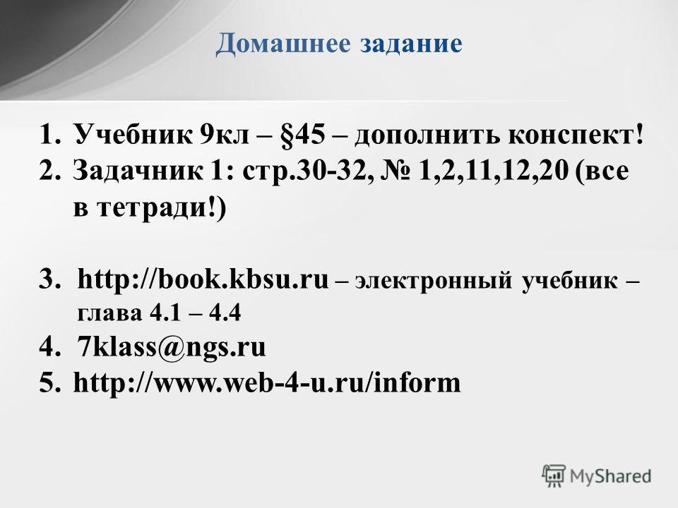 Домашнее задание 1.Учебник 9кл – §45 – дополнить конспект! 2.Задачник 1: стр.30-32, 1,2,11,12,20 (все в тетради!) 3.http://book.kbsu.ru – электронный учебник – глава 4.1 – 4.4 4.7klass@ngs.ru 5.http://www.web-4-u.ru/inform