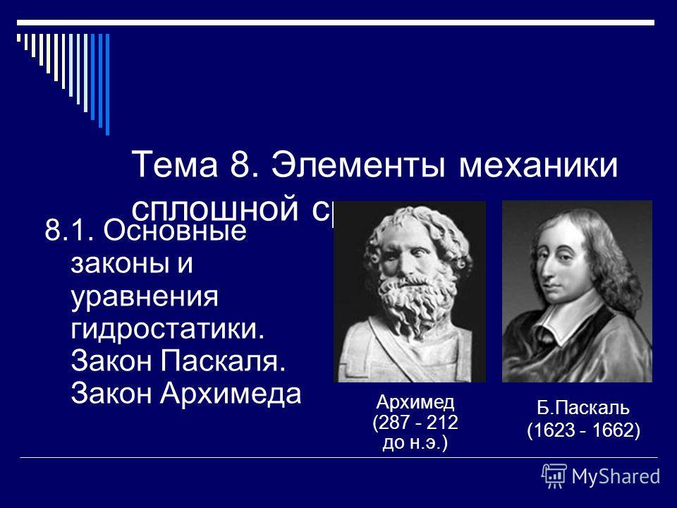 Тема 8. Элементы механики сплошной среды 8.1. Основные законы и уравнения гидростатики. Закон Паскаля. Закон Архимеда Архимед (287 - 212 до н.э.) Б.Паскаль (1623 - 1662)