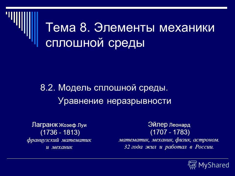 Тема 8. Элементы механики сплошной среды 8.2. Модель сплошной среды. Уравнение неразрывности Лагранж Жозеф Луи (1736 - 1813) французский математик и механик Эйлер Леонард (1707 - 1783) математик, механик, физик, астроном. 32 года жил и работал в Росс