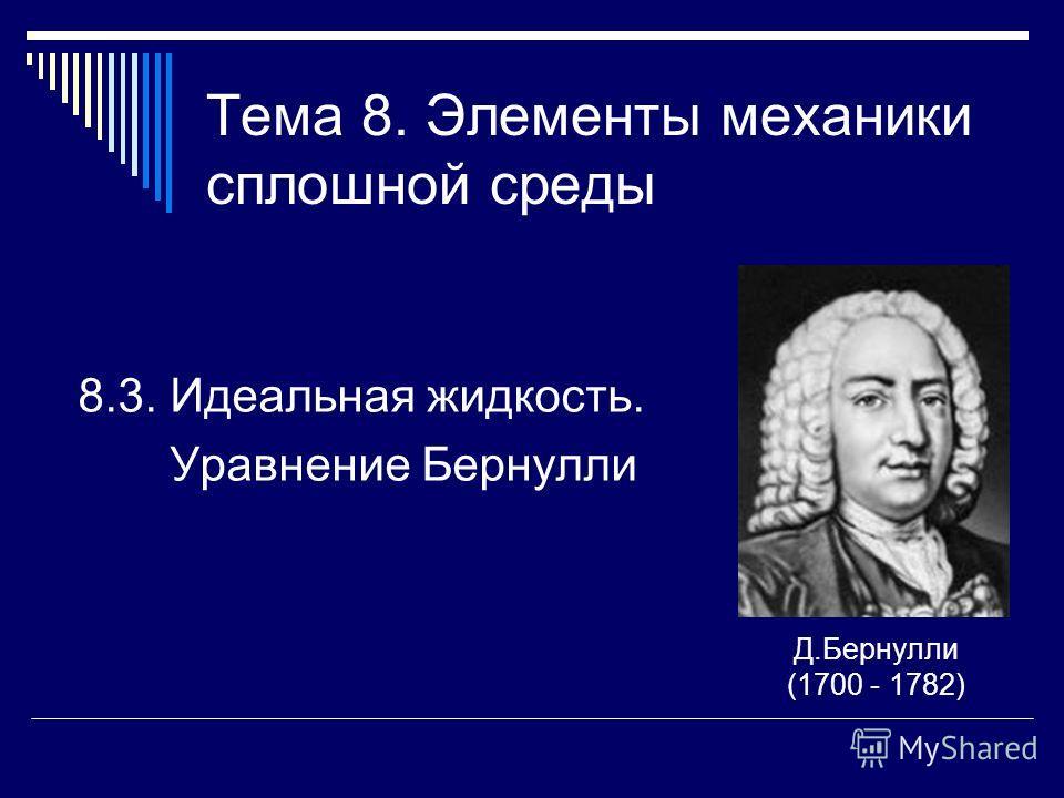 Тема 8. Элементы механики сплошной среды 8.3. Идеальная жидкость. Уравнение Бернулли Д.Бернулли (1700 - 1782)