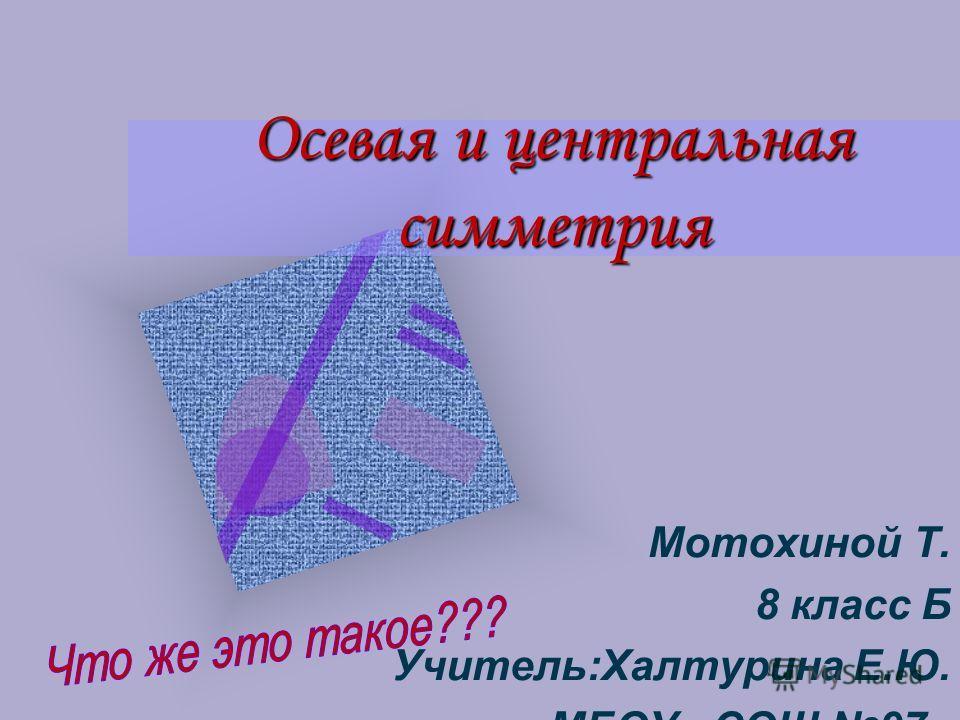 Осевая и центральная симметрия Мотохиной Т. 8 класс Б Учитель:Халтурина Е.Ю. МБОУ «СОШ 97»