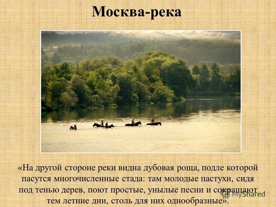 «На другой стороне реки видна дубовая роща, подле которой пасутся многочисленные стада: там молодые пастухи, сидя под тенью дерев, поют простые, унылые песни и сокращают тем летние дни, столь для них однообразные». Москва-река