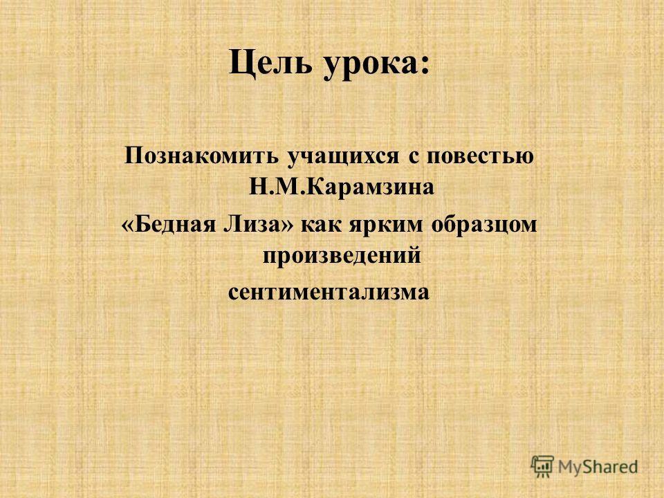 Цель урока: Познакомить учащихся с повестью Н.М.Карамзина «Бедная Лиза» как ярким образцом произведений сентиментализма