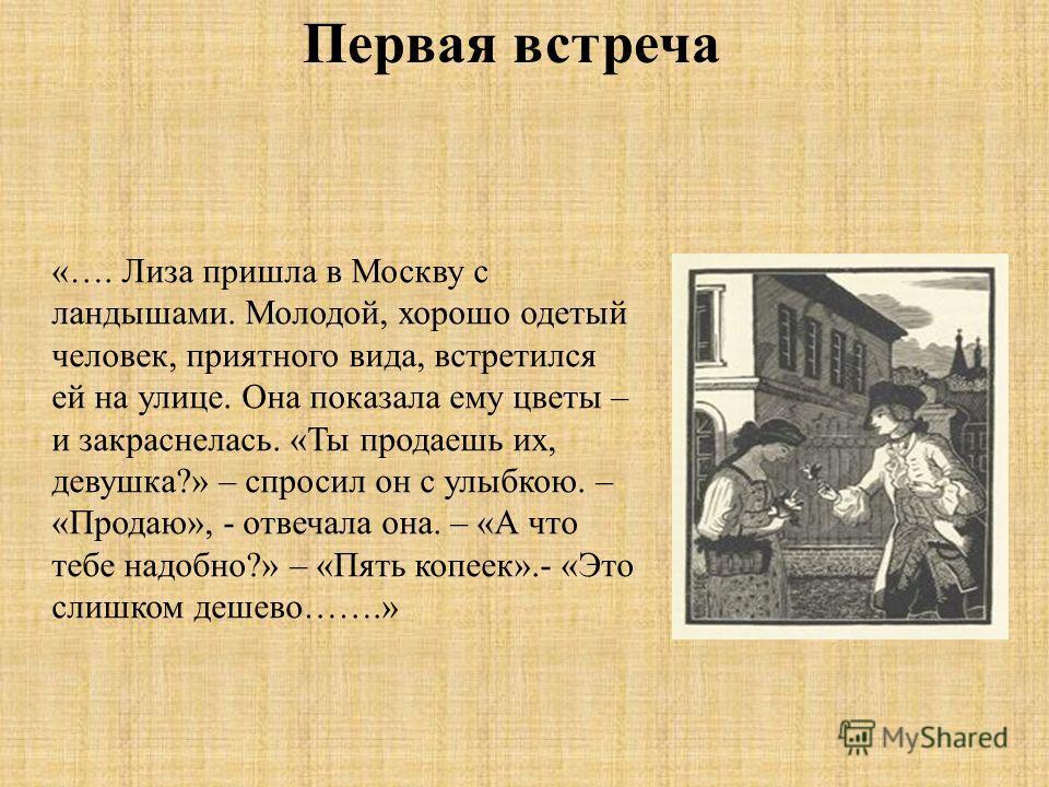 Первая встреча «…. Лиза пришла в Москву с ландышами. Молодой, хорошо одетый человек, приятного вида, встретился ей на улице. Она показала ему цветы – и закраснелась. «Ты продаешь их, девушка?» – спросил он с улыбкою. – «Продаю», - отвечала она. – «А
