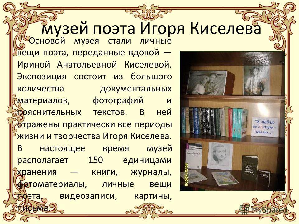 музей поэта Игоря Киселева Основой музея стали личные вещи поэта, переданные вдовой Ириной Анатольевной Киселевой. Экспозиция состоит из большого количества документальных материалов, фотографий и пояснительных текстов. В ней отражены практически все