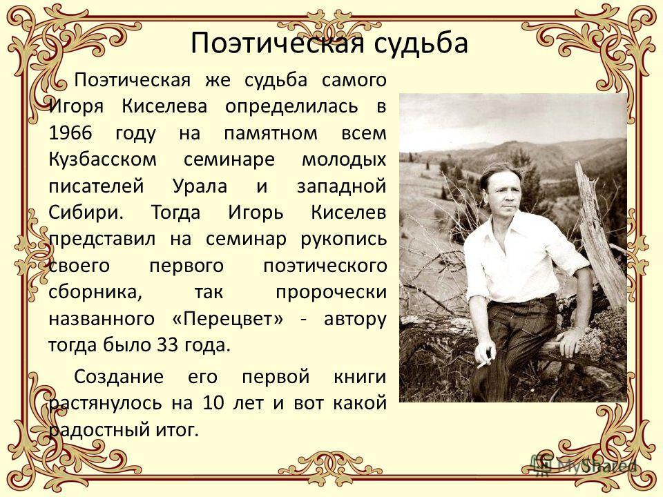 Поэтическая судьба Поэтическая же судьба самого Игоря Киселева определилась в 1966 году на памятном всем Кузбасском семинаре молодых писателей Урала и западной Сибири. Тогда Игорь Киселев представил на семинар рукопись своего первого поэтического сбо