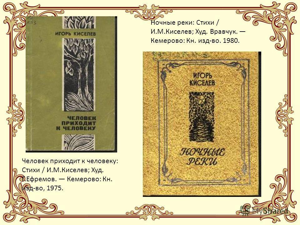 Человек приходит к человеку: Стихи / И.М.Киселев; Худ. Г.Ефремов. Кемерово: Кн. изд-во, 1975. Ночные реки: Стихи / И.М.Киселев; Худ. Вравчук. Кемерово: Кн. изд-во. 1980.