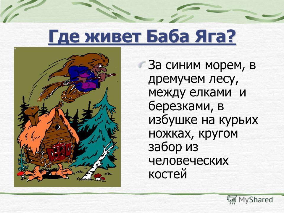 Где живет Баба Яга? За синим морем, в дремучем лесу, между елками и березками, в избушке на курьих ножках, кругом забор из человеческих костей
