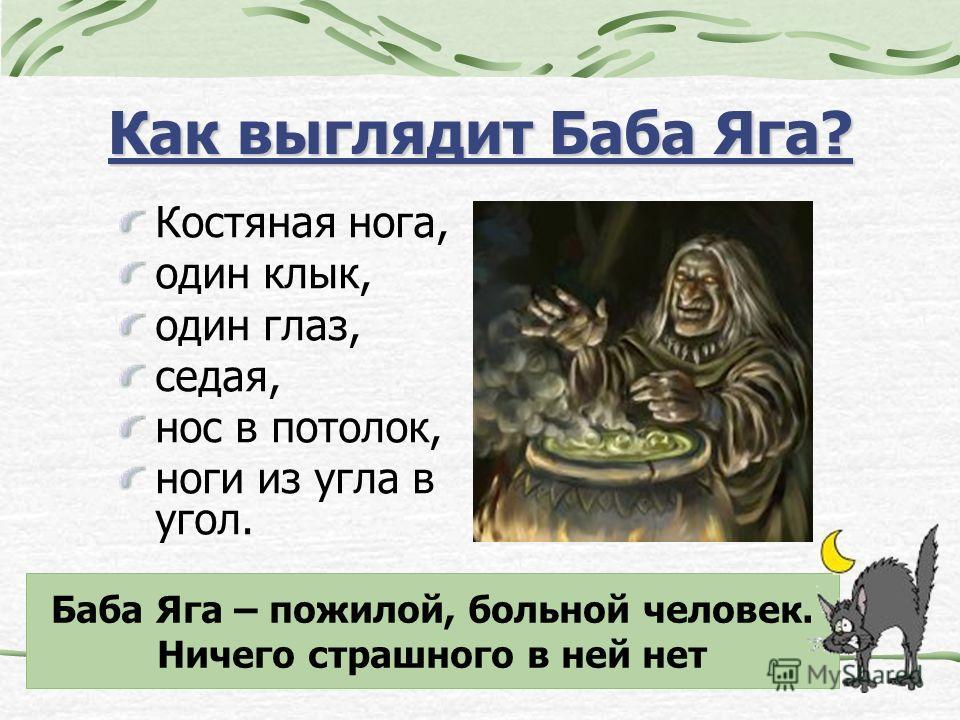 Как выглядит Баба Яга? Костяная нога, один клык, один глаз, седая, нос в потолок, ноги из угла в угол. Баба Яга – пожилой, больной человек. Ничего страшного в ней нет