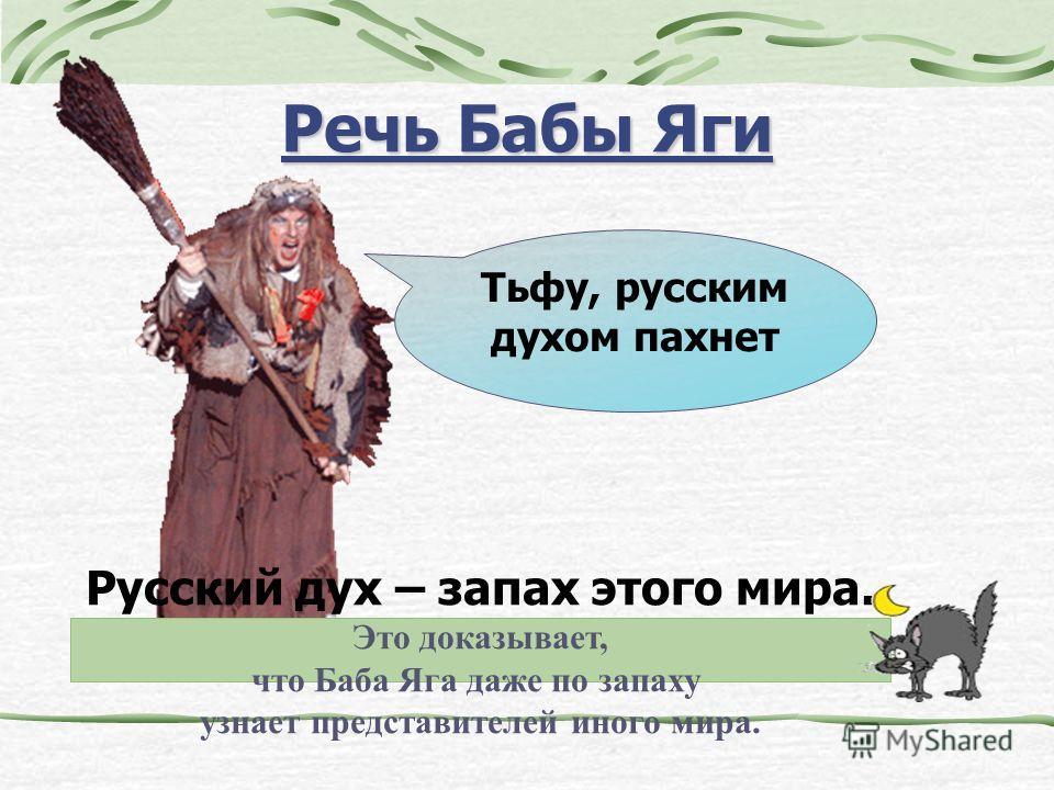 Речь Бабы Яги Тьфу, русским духом пахнет Русский дух – запах этого мира. Это доказывает, что Баба Яга даже по запаху узнает представителей иного мира.